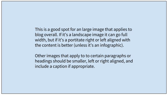 This is a good spot for an large image that applies to blog overall. If it's a landscape image it can go full width, but if it's a portitate right or left aligned with the content is better (unless it's an infographic).  Other images that apply to to certain paragraphs or headings should be smaller, left or right aligned, and include a caption if appropriate.
